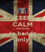 KEEP CALM and listen to bandz only - Personalised Poster A1 size