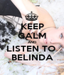 KEEP CALM AND LISTEN TO  BELINDA - Personalised Poster A1 size