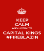 KEEP CALM AND LISTEN TO CAPITAL KINGS #FIREBLAZIN - Personalised Poster A1 size