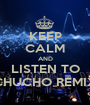 KEEP CALM AND LISTEN TO CHUCHO REMIX - Personalised Poster A1 size
