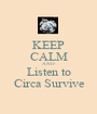 KEEP CALM AND Listen to Circa Survive - Personalised Poster A1 size