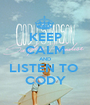 KEEP CALM AND LISTEN TO  CODY - Personalised Poster A1 size