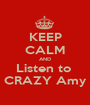 KEEP CALM AND Listen to  CRAZY Amy - Personalised Poster A1 size