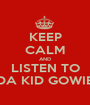 KEEP CALM AND LISTEN TO DA KID GOWIE - Personalised Poster A1 size