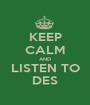 KEEP CALM AND LISTEN TO DES - Personalised Poster A1 size