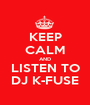 KEEP CALM AND LISTEN TO DJ K-FUSE - Personalised Poster A1 size