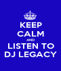KEEP CALM AND LISTEN TO DJ LEGACY - Personalised Poster A1 size