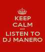 KEEP CALM and  LISTEN TO DJ MANERO - Personalised Poster A1 size