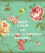 KEEP CALM AND LISTEN TO GINGER SINGING - Personalised Poster A1 size