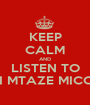 KEEP CALM AND LISTEN TO GOCHI MTAZE MICOCAVS - Personalised Poster A1 size