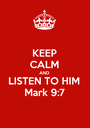 KEEP CALM AND LISTEN TO HIM Mark 9:7 - Personalised Poster A1 size
