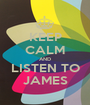 KEEP CALM AND LISTEN TO JAMES - Personalised Poster A1 size