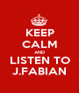 KEEP CALM AND LISTEN TO J.FABIAN - Personalised Poster A1 size