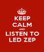 KEEP CALM AND LISTEN TO LED ZEP - Personalised Poster A1 size