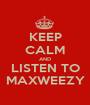 KEEP CALM AND LISTEN TO MAXWEEZY - Personalised Poster A1 size