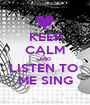 KEEP CALM AND LISTEN TO  ME SING - Personalised Poster A1 size