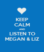 KEEP CALM AND LISTEN TO MEGAN & LIZ - Personalised Poster A1 size