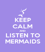 KEEP CALM AND LISTEN TO MERMAIDS - Personalised Poster A1 size