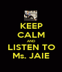 KEEP CALM AND LISTEN TO Ms. JAIE - Personalised Poster A1 size