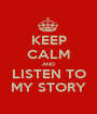 KEEP CALM AND LISTEN TO MY STORY - Personalised Poster A1 size