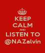 KEEP CALM AND LISTEN TO @NAZalvin - Personalised Poster A1 size