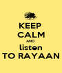 KEEP  CALM AND  listen TO RAYAAN - Personalised Poster A1 size