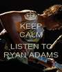 KEEP CALM AND LISTEN TO RYAN ADAMS - Personalised Poster A1 size