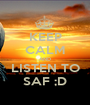 KEEP CALM AND LISTEN TO SAF ;D - Personalised Poster A1 size