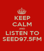 KEEP CALM AND LISTEN TO SEED97.5FM - Personalised Poster A1 size
