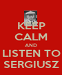 KEEP CALM AND LISTEN TO SERGIUSZ - Personalised Poster A1 size