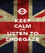 KEEP CALM AND LISTEN TO SHOEGAZE - Personalised Poster A1 size