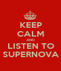 KEEP CALM AND LISTEN TO SUPERNOVA - Personalised Poster A1 size