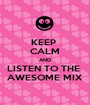 KEEP  CALM AND LISTEN TO THE  AWESOME MIX - Personalised Poster A1 size