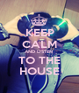 KEEP CALM AND LISTEN  TO THE HOUSE - Personalised Poster A1 size