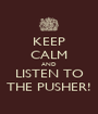 KEEP CALM AND LISTEN TO THE PUSHER! - Personalised Poster A1 size