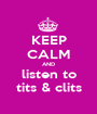 KEEP CALM AND listen to tits & clits - Personalised Poster A1 size