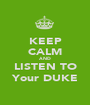 KEEP CALM AND LISTEN TO Your DUKE - Personalised Poster A1 size