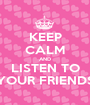 KEEP CALM AND LISTEN TO YOUR FRIENDS - Personalised Poster A1 size