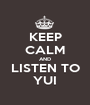 KEEP CALM AND LISTEN TO YUI - Personalised Poster A1 size