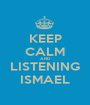 KEEP CALM AND LISTENING ISMAEL - Personalised Poster A1 size