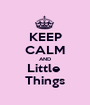 KEEP CALM AND Little  Things - Personalised Poster A1 size
