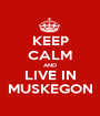 KEEP CALM AND LIVE IN MUSKEGON - Personalised Poster A1 size