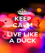 KEEP CALM AND LIVE LIKE A DUCK - Personalised Poster A1 size