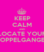 KEEP CALM AND LOCATE YOUR DOPPELGANGER - Personalised Poster A1 size