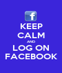 KEEP CALM AND LOG ON FACEBOOK - Personalised Poster A1 size