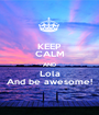 KEEP CALM AND Lola And be awesome! - Personalised Poster A1 size