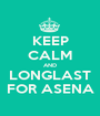 KEEP CALM AND LONGLAST FOR ASENA - Personalised Poster A1 size