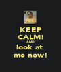 KEEP CALM! AND  look at  me now! - Personalised Poster A1 size