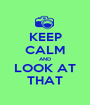 KEEP CALM AND LOOK AT THAT - Personalised Poster A1 size