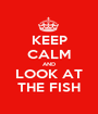 KEEP CALM AND LOOK AT THE FISH - Personalised Poster A1 size